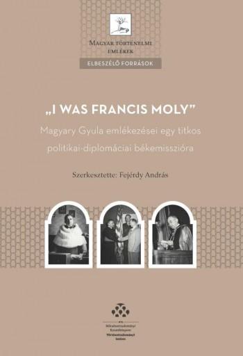 I WAS FRANCIS MOLY - MAGYARY GYULA EMLÉKEZÉSEI EGY TITKOS POLITIKAI-DIPLOMÁCI - Ebook - MTA TÖRTÉNETTUDOMÁNYI INTÉZET