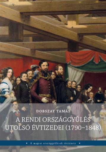 A RENDI ORSZÁGGYŰLÉS UTOLSÓ ÉVTIZEDEI (1790-1848) - Ekönyv - DOBSZAY TAMÁS