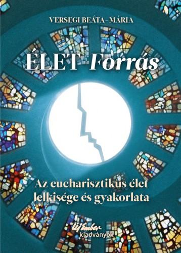 ÉLET-FORRÁS AZ EUCHARISZTIKUS ÉLET LELKISÉGE ÉS GYAKORLATA - Ekönyv - VERSEGI BEÁTA-MÁRIA