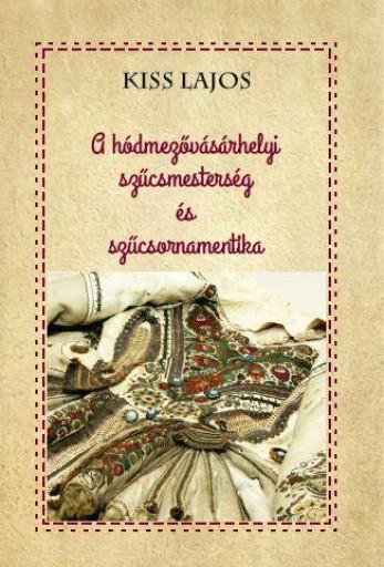 A HÓDMEZŐVÁSÁRHELYI SZŰCSMESTERSÉG ÉS SZŰCSORNAMENTIKA - Ekönyv - KISS LAJOS