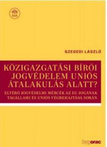 KÖZIGAZGATÁSI BÍRÓI JOGVÉDELEM UNIÓS ÁTALAKULÁS ALATT? - Ekönyv - SZEGEDI LÁSZLÓ