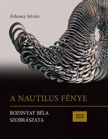 A NAUTILUS FÉNYE - ROZSNYAY BÉLA SZOBRÁSZATA - Ekönyv - ÁRKOSSY ISTVÁN