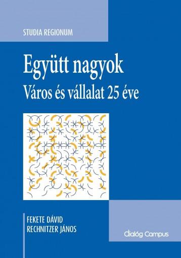 EGYÜTT NAGYOK - VÁROS ÉS VÁLLALAT 25 ÉVE - Ekönyv - FEKETE DÁVID - RECHNITZER JÁNOS