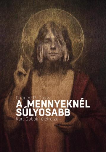 A MENNYEKNÉL SÚLYOSABB - KURT COBAIN ÉLETRAJZA - Ekönyv - CROSS, CHARLES R.