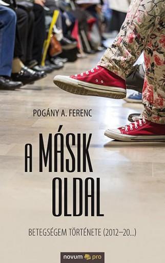 A MÁSIK OLDAL - BETEGSÉGEM TÖRTÉNETE (2012-20...) - Ekönyv - POGÁNY A. FERENC