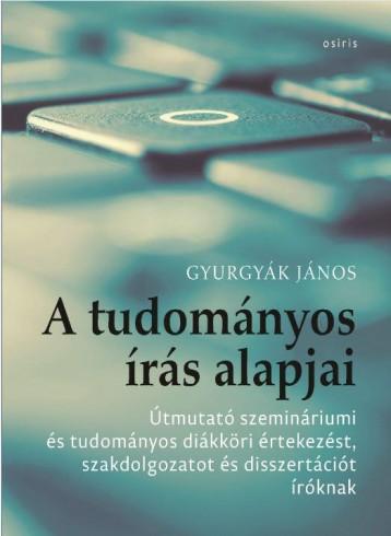 A TUDOMÁNYOS ÍRÁS ALAPJAI - ÚTMUTATÓ SZEMINÁRIUMI ÉS TUDOMÁNYOS DIÁKKÖRI ÉRTEKEZ - Ekönyv - GYURGYÁK JÁNOS