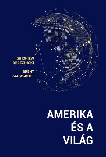 AMERIKA ÉS A VILÁG - Ekönyv - BRZEZINSKI, ZBIGNIEW - SCOWCROFT, BRENT