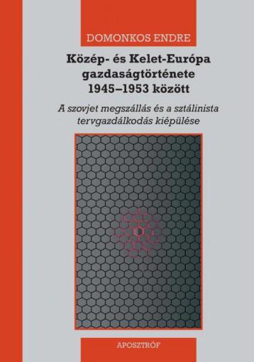 KÖZÉP- ÉS KELET-EURÓPA GAZDASÁGTÖRTÉNETE 1945–1953 KÖZÖTT - Ekönyv - DOMONKOS ENDRE