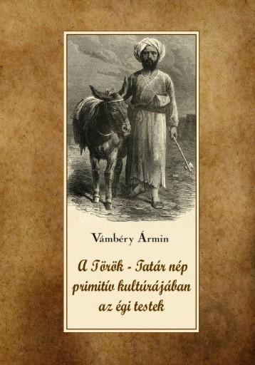 A TÖRÖK-TATÁR NÉP PRIMITÍV KULTÚRÁJÁBAN AZ ÉGI TESTEK - Ekönyv - VÁMBÉRY ÁRMIN