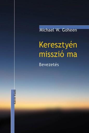 KERESZTYÉN MISSZIÓ MA - BEVEZETÉS - Ekönyv - GOHEEN, MICHAEL W.