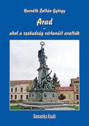 ARAD - AHOL A SZABADSÁG VÉRTANÚIT AVATTÁK  170 ESZTENDŐVEL EZELŐTT - Ekönyv - HORVÁTH ZOLTÁN GYÖRGY