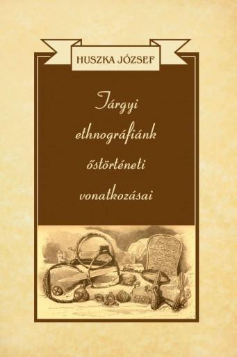 TÁRGYI ETHNOGRÁFIÁNK ŐSTÖRTÉNETI VONATKOZÁSAI - Ekönyv - HUSZKA JÓZSEF