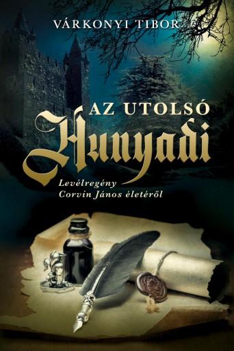 AZ UTOLSÓ HUNYADI - LEVÉLREGÉNY CORVIN JÁNOS ÉLETÉRŐL - Ekönyv - VÁRKONYI TIBOR