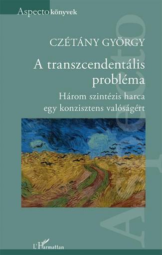A TRANSZCENDENTÁLIS PROBLÉMA - HÁROM SZINTÉZIS HARCA EGY KONZISZTENS VALÓSÁGÉRT - Ebook - CZÉTÁNY GYÖRGY