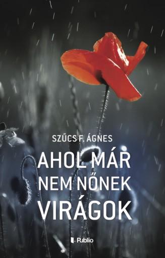 Ahol már nem nőnek virágok - Ekönyv - Szűcs F. Ágnes