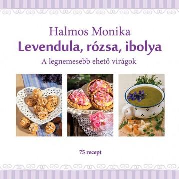 LEVENDULA, RÓZSA, IBOLYA - A LEGNEMESEBB EHETŐ VIRÁGOK - Ekönyv - HALMOS MONIKA