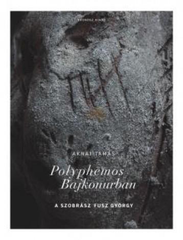 POLYPHEMOS BAJKONURBAN - A SZOBRÁSZ FUSZ GYÖRGY - Ebook - AKNAI TAMÁS