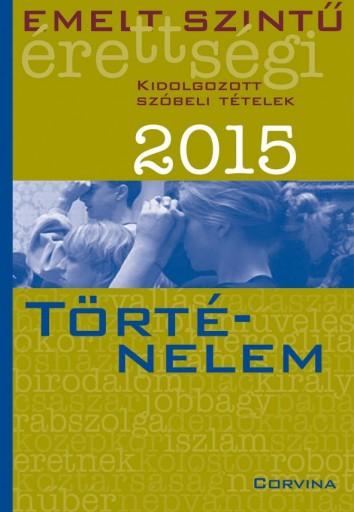 EMELT SZINTŰ ÉRETTSÉGI 2015 - TÖRTÉNELEM - KIDOLG. SZÓBELI TÉTELEK - Ekönyv - CORVINA KIADÓ