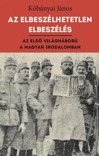 AZ ELBESZÉLHETETLEN ELBESZÉLÉS - AZ ELSŐ VILÁGHÁBORÚ A MAGYAR IRODALOMBAN - Ekönyv - KŐBÁNYAI JÁNOS