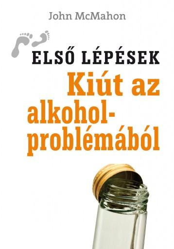 KIÚT AZ ALKOHOLPROBLÉMÁBÓL - ELSŐ LÉPÉSEK - - Ekönyv - MCMAHON, JOHN