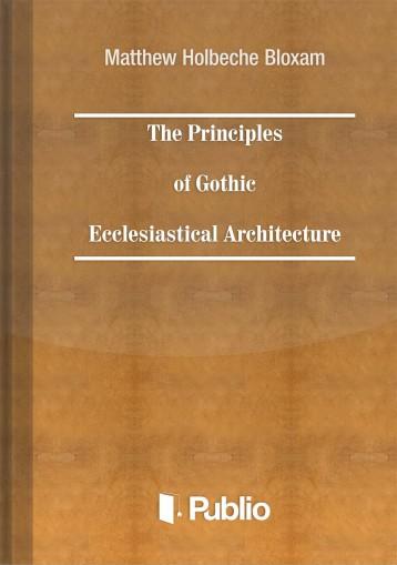 The Principles of Gothic Ecclesiastical Architecture - Ebook - Matthew Holbeche Bloxam