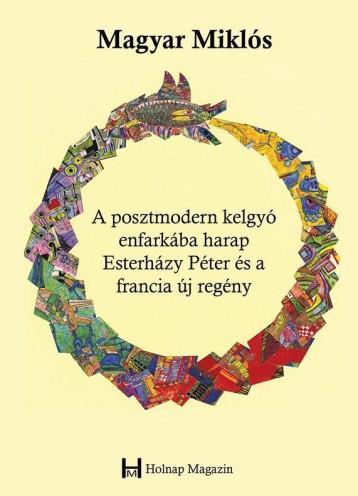 A POSZTMODERN KELGYÓ ENFARKÁBA HARAP - ESTERHÁZY PÉTER ÉS A FRANCIA ÚJ REGÉNY - Ekönyv - MAGYAR MIKLÓS