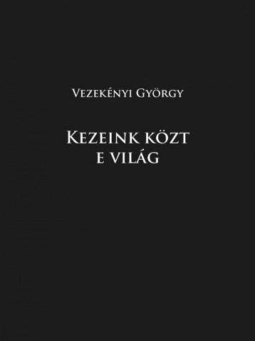 Kezeink közt e világ  - Ekönyv - Vezekényi György
