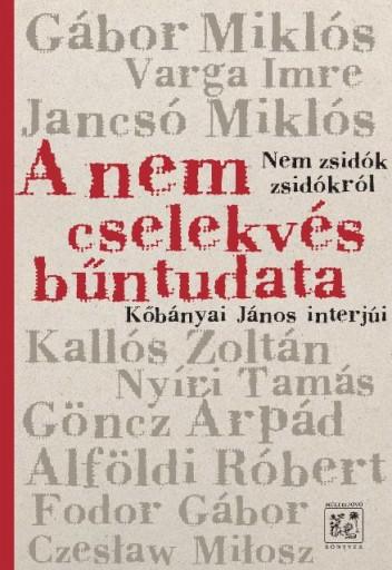 A NEM CSELEKVÉS BŰNTUDATA - NEM ZSIDÓK ZSIDÓKRÓL - KŐBÁNYAI JÁNOS INTERJÚI - Ekönyv - KŐBÁNYAI JÁNOS