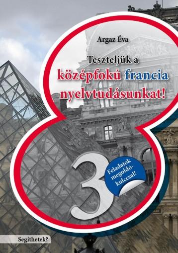 TESZTELJÜK A KÖZÉPFOKÚ FRANCIA NYELVTUDÁSUNKAT - SEGÍTHETEK? 3. - Ekönyv - ARGAZ ÉVA