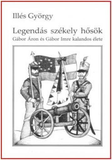 LEGENDÁS SZÉKELY HŐSÖK - GÁBOR ÁRON ÉS GÁBOR IMREKALANDOS ÉLETE - Ekönyv - ILLÉS GYÖRGY