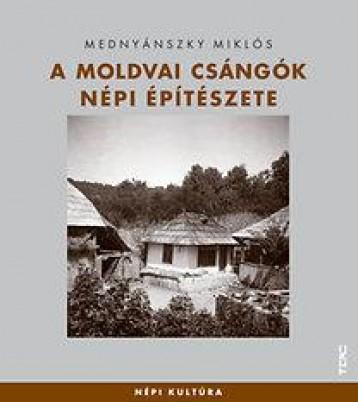 A MOLDVAI CSÁNGÓK NÉPI ÉPÍTÉSZETE - Ekönyv - MEDNYÁNSZKY MIKLÓS