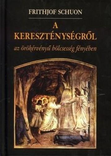 A KERESZTÉNYSÉGRŐL - AZ ÖRÖKÉRVÉNYŰ BÖLCSESSÉG FÉNYÉBEN - Ekönyv - SCHUON, FRITHJOF