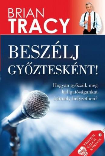 BESZÉLJ GYŐZTESKÉNT! - HOGYAN GYŐZZÜK MEG HALLGATÓSÁGUNKAT BÁRMELY HELYZETBEN? - Ekönyv - TRACY, BRIAN