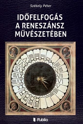 Időfelfogás a reneszánsz művészetében - Ekönyv - Székely Péter