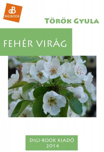 Fehér Virág - Ekönyv - Török Gyula