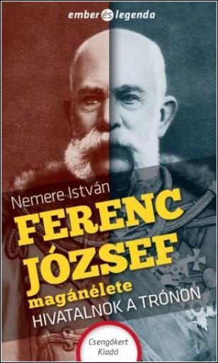 FERENC JÓZSEF MAGÁNÉLETE - HIVATALNOK A TRÓNON - Ekönyv - NEMERE ISTVÁN