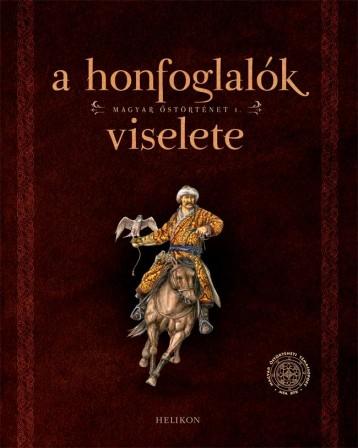 A HONFOGLALÓK VISELETE - MAGYAR ŐSTÖRTÉNET 1. - Ekönyv - HELIKON KIADÓ KFT.