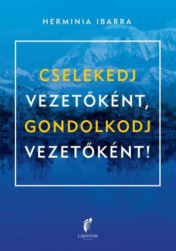 CSELEKEDJ VEZETŐKÉNT, GONDOLKODJ VEZETŐKÉNT! - Ekönyv - IBARRA, HERMINIA