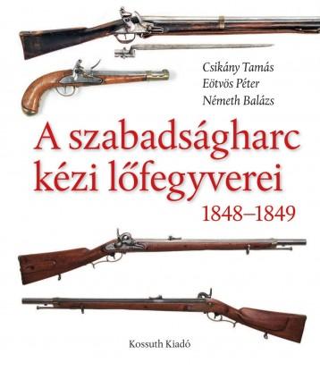 A SZABADSÁGHARC KÉZI LŐFEGYVEREI 1848-1849 - Ekönyv - KOSSUTH KIADÓ ZRT.