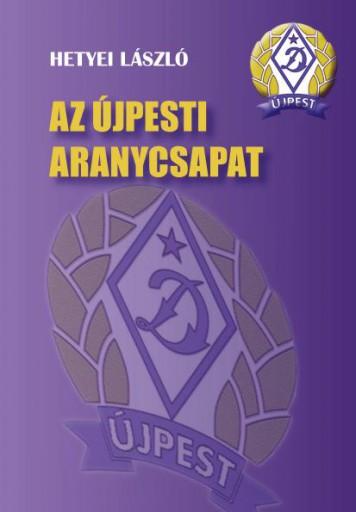AZ ÚJPESTI ARANYCSAPAT - Ekönyv - HETYEI LÁSZLÓ