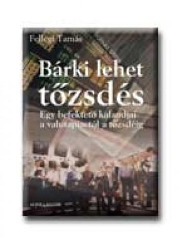 BÁRKI LEHET TŐZSDÉS - EGY BEFEKTETŐ KALANDJAI A VALUTAPIACTÓL A TŐZSDÉIG - Ekönyv - FELLEGI TAMÁS