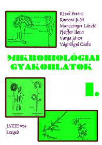 MIKROBIOLÓGIAI GYAKORLATOK I. - Ekönyv - KEVEI FERENC - KUCSERA JUDIT - MANCZINGE