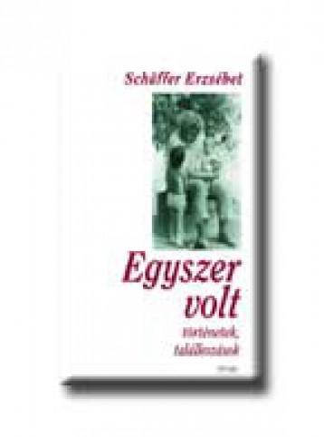 EGYSZER VOLT  -  TÖRTÉNETEK,TALÁLKOZÁSOK - - Ebook - SCHAFFER ERZSÉBET