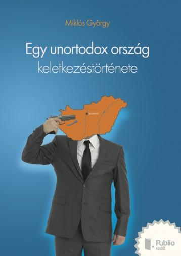 Egy unortodox ország keletkezéstörténete - Ekönyv - Miklós György