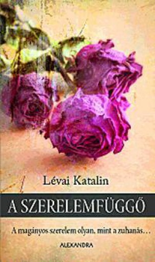 A SZERELEMFÜGGŐ - A MAGÁNYOS SZERELEM OLYAN, MINT A ZUHANÁS... - Ekönyv - LÉVAI KATALIN