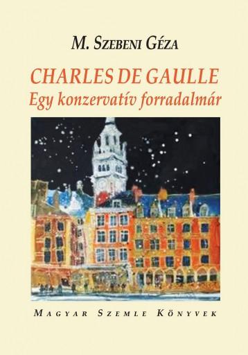 CHARLES DE GAULLE - EGY KONZERVATÍV FORRADALMÁR - Ekönyv - M.SZEBENI GÉZA