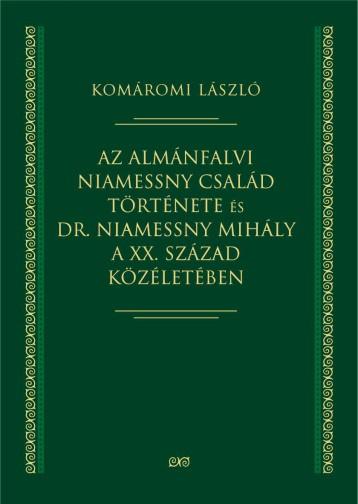 AZ ALMÁNFALVI NIAMESSNY CSALÁD TÖRTÉNETE ÉS DR. NIAMESSNY MIHÁLY A XX. SZÁZAD KÖ - Ekönyv - HELIKON KIADÓ KFT.
