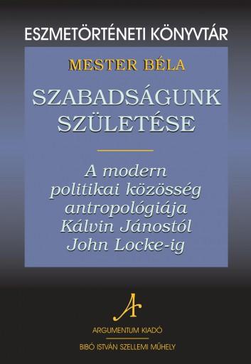SZABADSÁGUNK SZÜLETÉSE - A MODERN POLITIKAI KÖZÖSSÉG ANTROPOLÓGIÁJA KÁLVIN JÁNOS - Ekönyv - MESTER BÉLA
