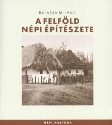 A FELFÖLD NÉPI ÉPÍTÉSZETE - Ekönyv - BALASSA M. IVÁN