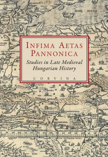 INFIMA AETAS PANNONICA - STUDIES IN LATE MEDIEVAL HUNGARIAN HISTORY - Ekönyv - CORVINA KIADÓ
